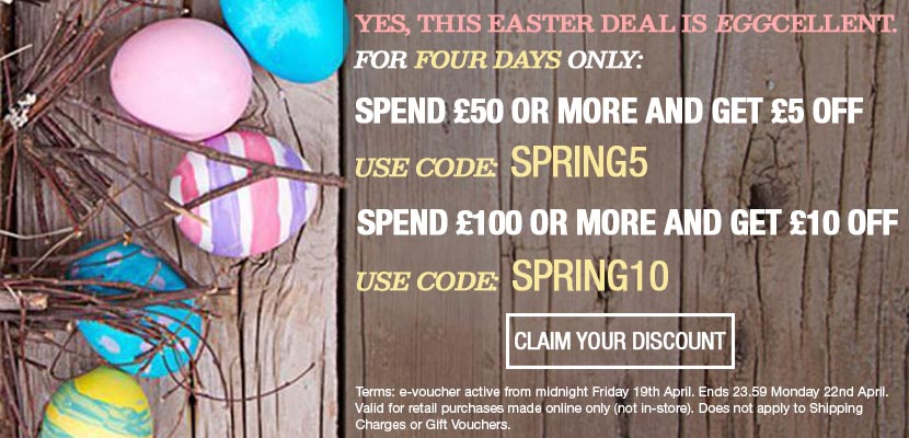 EASTER DEAL: Get £5 off orders over £50 with code SPRING5. Get £10 off orders over £100 with code SPRING10! Offers ends 22nd April 23.59.